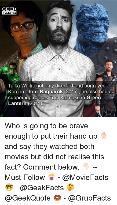 Facts, Memes, and Movies: GEEK  FACTS  Taika Waititi not only directed and portrayed  Korg in Thor: Ragnarok (2017), he also had a  supporting role as Tom Kalmaku in Green  Lantern (2011 Who is going to be brave enough to put their hand up ✋🏻 and say they watched both movies but did not realise this fact? Comment below. 👇🏻 -- Must Follow 🍿 - @MovieFacts 🤓 - @GeekFacts 🤔 - @GeekQuote 🍩 - @GrubFacts