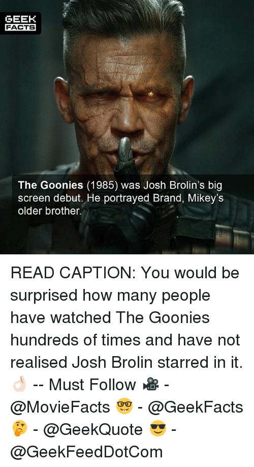 Facts, Memes, and Portrayed: GEEK  FACTS  The Goonies (1985) was Josh Brolin's big  screen debut. He portrayed Brand, Mikey's  older brother. READ CAPTION: You would be surprised how many people have watched The Goonies hundreds of times and have not realised Josh Brolin starred in it. 👌🏻 -- Must Follow 🎥 - @MovieFacts 🤓 - @GeekFacts 🤔 - @GeekQuote 😎 - @GeekFeedDotCom