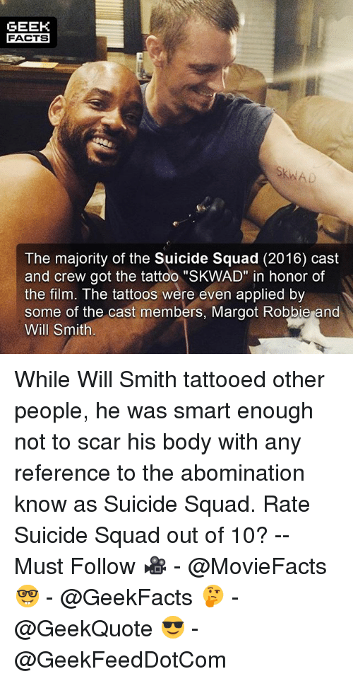 """Facts, Memes, and Squad: GEEK  FACTS  The majority of the Suicide Squad (2016) cast  and crew got the tattoo """"SKWAD"""" in honor of  the film. The tattoos were even applied by  some of the cast members, Margot Robbie and  Will Smith While Will Smith tattooed other people, he was smart enough not to scar his body with any reference to the abomination know as Suicide Squad. Rate Suicide Squad out of 10? -- Must Follow 🎥 - @MovieFacts 🤓 - @GeekFacts 🤔 - @GeekQuote 😎 - @GeekFeedDotCom"""