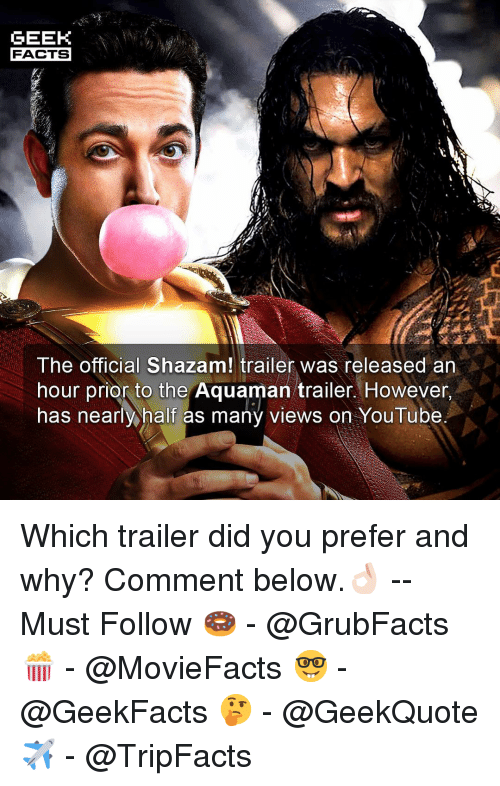 Facts, Memes, and Shazam: GEEK  FACTS  The official Shazam! trailer was released an  hour prior to the Aquaman trailer. However  has nearly half as many views on YouTube Which trailer did you prefer and why? Comment below.👌🏻 --Must Follow 🍩 - @GrubFacts 🍿 - @MovieFacts 🤓 - @GeekFacts 🤔 - @GeekQuote ✈️ - @TripFacts
