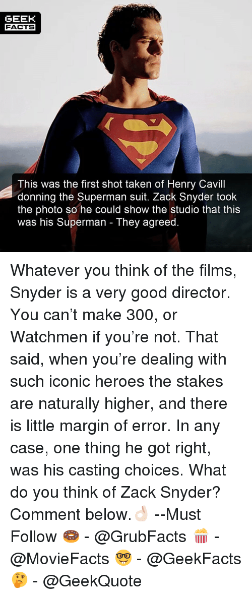 Facts, Memes, and Superman: GEEK  FACTS  This was the first shot taken of Henry Cavill  donning the Superman suit. Zack Snyder took  the photo so he could show the studio that this  was his Superman - They agreed Whatever you think of the films, Snyder is a very good director. You can't make 300, or Watchmen if you're not. That said, when you're dealing with such iconic heroes the stakes are naturally higher, and there is little margin of error. In any case, one thing he got right, was his casting choices. What do you think of Zack Snyder? Comment below.👌🏻 --Must Follow 🍩 - @GrubFacts 🍿 - @MovieFacts 🤓 - @GeekFacts 🤔 - @GeekQuote