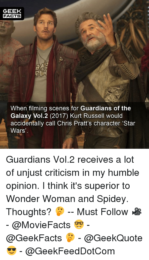 Facts, Memes, and Star Wars: GEEK  FACTS  When filming scenes for Guardians of the  Galaxy Vol.2 (2017) Kurt Russell would  accidentally call Chris Pratt's character 'Star  Wars Guardians Vol.2 receives a lot of unjust criticism in my humble opinion. I think it's superior to Wonder Woman and Spidey. Thoughts? 🤔 -- Must Follow 🎥 - @MovieFacts 🤓 - @GeekFacts 🤔 - @GeekQuote 😎 - @GeekFeedDotCom
