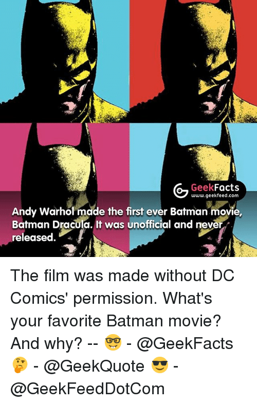 Batman, Facts, and Memes: Geek  Facts  www.geekfeed.com  Andy Warhol made the first ever Batman movie,  Batman Dracula. It was unofficial and never  released The film was made without DC Comics' permission. What's your favorite Batman movie? And why? -- 🤓 - @GeekFacts 🤔 - @GeekQuote 😎 - @GeekFeedDotCom