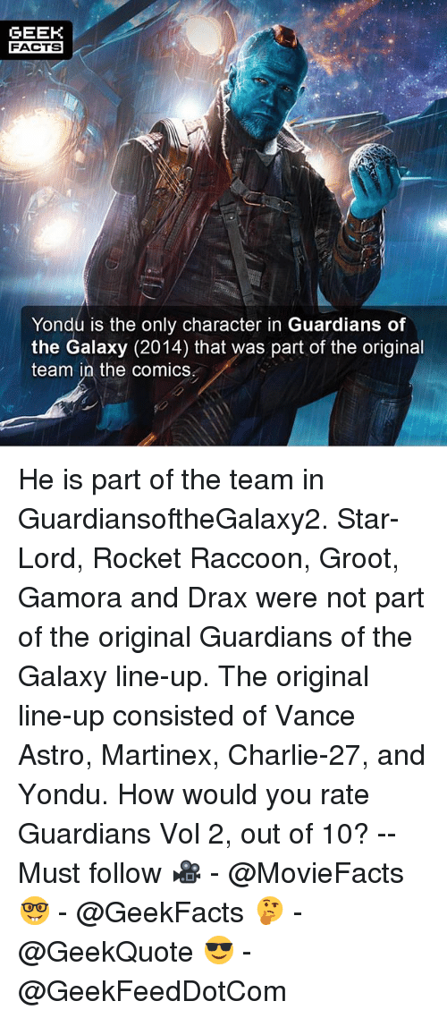 Charlie, Facts, and Memes: GEEK  FACTS  Yondu is the only character in Guardians of  the Galaxy (2014) that was part of the original  team in the comics He is part of the team in GuardiansoftheGalaxy2. Star-Lord, Rocket Raccoon, Groot, Gamora and Drax were not part of the original Guardians of the Galaxy line-up. The original line-up consisted of Vance Astro, Martinex, Charlie-27, and Yondu. How would you rate Guardians Vol 2, out of 10? -- Must follow 🎥 - @MovieFacts 🤓 - @GeekFacts 🤔 - @GeekQuote 😎 - @GeekFeedDotCom