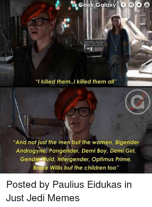 "Children, Jedi, and Memes: % Geek Galaxy 10 00  ""I killed them..l killed them all""  ""And not just the men but the women, Bigender  Androgyne, Pangender, Demi Boy, Demi Girl,  Gende luid, Intergender, Optimus Prime,  Brece Willis but the children too"" Posted by Paulius Eidukas in Just Jedi Memes"
