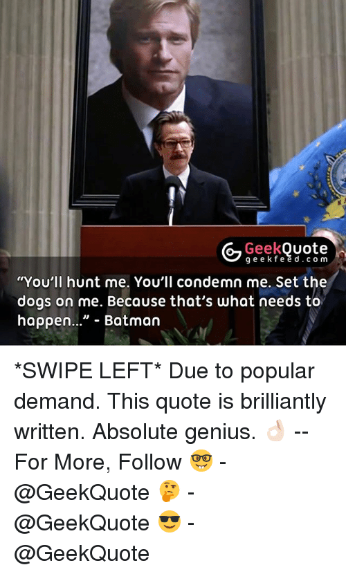 """Batman, Dogs, and Memes: Geek  Ouote  g e e k fe e d c o m  """"You'll hunt me. You'll condemn me. Set the  dogs on me. Because that's what needs to  happen..."""" Batman *SWIPE LEFT* Due to popular demand. This quote is brilliantly written. Absolute genius. 👌🏻 -- For More, Follow 🤓 - @GeekQuote 🤔 - @GeekQuote 😎 - @GeekQuote"""