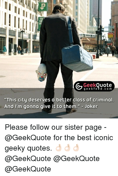 Memes, 🤖, and Icon: Geek  Quote  g e e k f e e d c o m  This city deserves a better class of criminal  And I'm gonna give it to them  Joker Please follow our sister page - @GeekQuote for the best iconic geeky quotes. 👌🏻👌🏻👌🏻 @GeekQuote @GeekQuote @GeekQuote