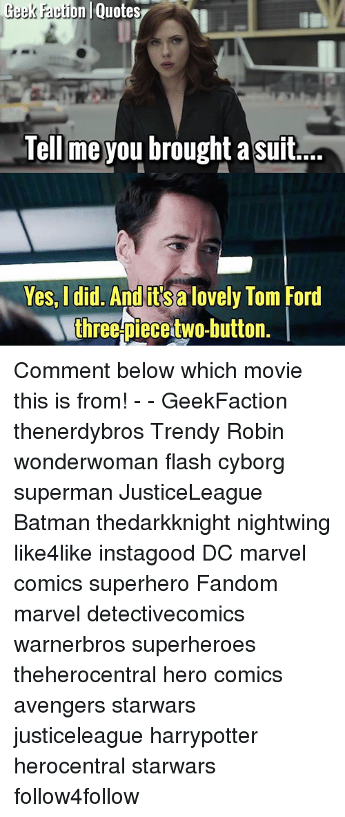 Batman, Marvel Comics, and Memes: Geek ration  Quotes  Tell me you brought a suit...  Yes, I did.  And itsalovely Tom Ford  three piecetwo-button. Comment below which movie this is from! - - GeekFaction thenerdybros Trendy Robin wonderwoman flash cyborg superman JusticeLeague Batman thedarkknight nightwing like4like instagood DC marvel comics superhero Fandom marvel detectivecomics warnerbros superheroes theherocentral hero comics avengers starwars justiceleague harrypotter herocentral starwars follow4follow