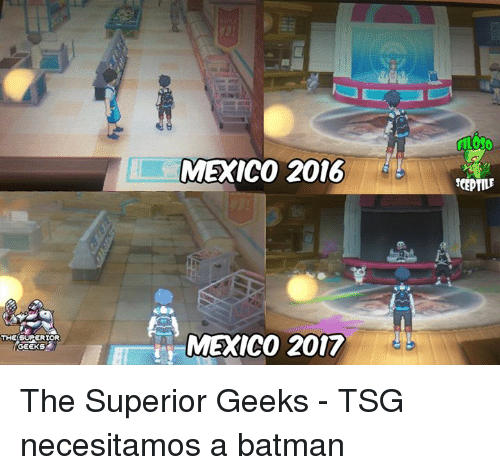 Batman, Memes, and Mexico: GEEKS  MEXICO 2016  MEXICO 2017  ALOSO  SCEPTILE The Superior Geeks - TSG necesitamos a batman