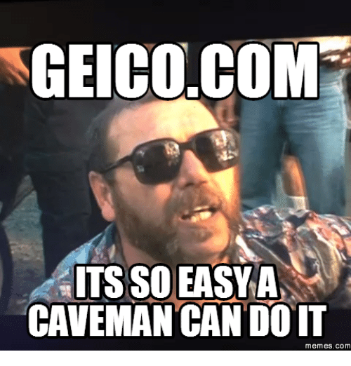 Geicocom Its So Easy A Caveman Can Do It Memes Com Geico Meme On Me Me