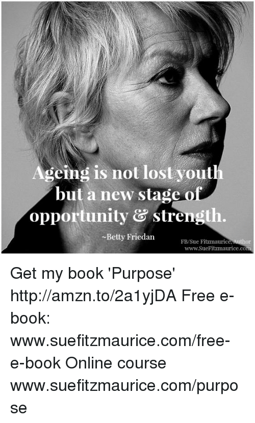 Memes, Yout, and 🤖: geing is not lost yout  but a new stage  opportunity & strength.  Betty Friedan  FB/Sue Fitzmaurice, Author  www.SueFitzmaurice.co Get my book 'Purpose' http://amzn.to/2a1yjDA Free e-book: www.suefitzmaurice.com/free-e-book Online course www.suefitzmaurice.com/purpose
