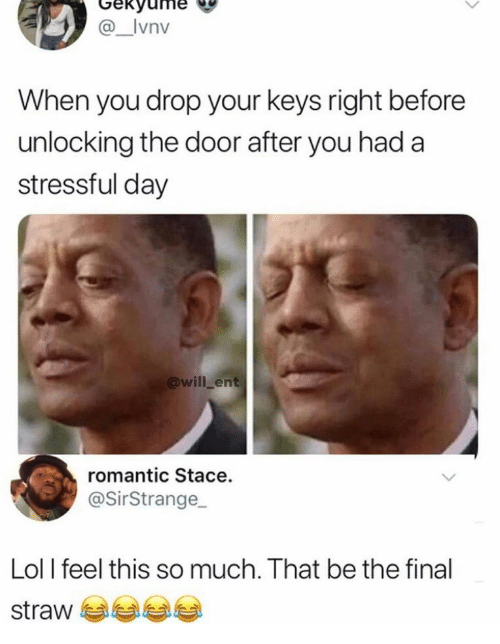 Lol, Ent, and Day: Gekyume  @_Ivnv  When you drop your keys right before  unlocking the door after you had a  stressful day  @will ent  romantic Stace.  @SirStrange  Lol I feel this so much. That be the final  straw