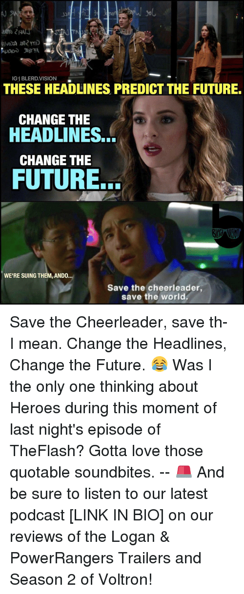 Memes, Cheerleader, and 🤖: Gel BLERD VISION  THESE HEADLINES PREDICT THE FUTURE.  CHANGE THE  HEADLINES.  CHANGE THE  FUTURE.  WE'RE SUING THEM, ANDO.  Save the cheerleader,  save the world Save the Cheerleader, save th- I mean. Change the Headlines, Change the Future. 😂 Was I the only one thinking about Heroes during this moment of last night's episode of TheFlash? Gotta love those quotable soundbites. -- 🚨 And be sure to listen to our latest podcast [LINK IN BIO] on our reviews of the Logan & PowerRangers Trailers and Season 2 of Voltron!