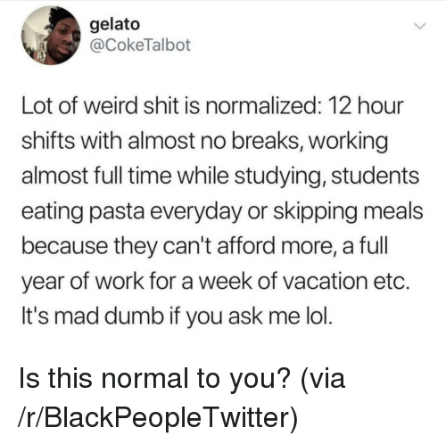 Blackpeopletwitter, Dumb, and Lol: gelato  @CokeTalbot  Lot of weird shit is normalized: 12 hour  shifts with almost no breaks, working  almost full time while studying, students  eating pasta everyday or skipping meals  because they can't afford more, a full  year of work for a week of vacation etc.  It's mad dumb if you ask me lol Is this normal to you? (via /r/BlackPeopleTwitter)