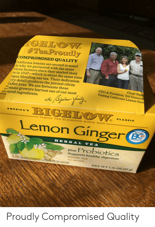 Family, California, and Free: GELOW  #TeaProudlly  COMPROMISED QUALITY  California lemons are second to none!  is why we partnered with the same  rican farmers since they started their  es in 1947-which is about the same time  egan blending our tea. Their dedication  ery detail produces the juiciest citrus  nafter year. We are fortunate these  vonate growers harvest one of our most  paured ingredients.  Cindi Bigel  CEO & President, 3rd Generati  Visiting California Lemon Grow  Ligdine  BIGEL W  tre  he  AMERICA'S  CLASSIC  R  FAMILY TEA BLENDERS SINCE 1945  Lemon Ginger  OWERED  Ganeden  30  PROBIOTIC  DIGESTIVE&IMMUNE HEALTH  HERB AL TE A  plus Probiotics  Supports healthy digestion  CAFFEINE FREE  ALL NATURAL  18  TEA BAGS INDIVIDUALLY WRAPPED IN FOIL POUCHES  FRESHNESS STAYS IN. AIRAND MOISTURE STAY OUT  NET WT 1.31 OZ (37 g) Proudly Compromised Quality