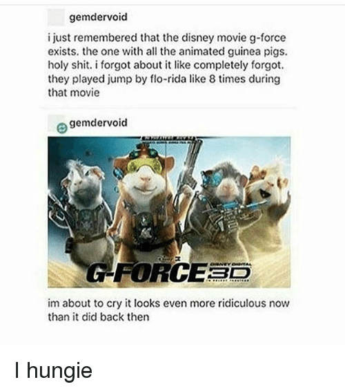 Disney, Flo Rida, and Shit: gemder void  i just remembered that the disney movie g-force  exists. the one with all the animated guinea pigs.  holy shit. i forgot about it like completely forgot.  they played jump by flo-rida like 8 times during  that movie  e gemdervoid  LED  im about to cry it looks even more ridiculous now  than it did back then I hungie