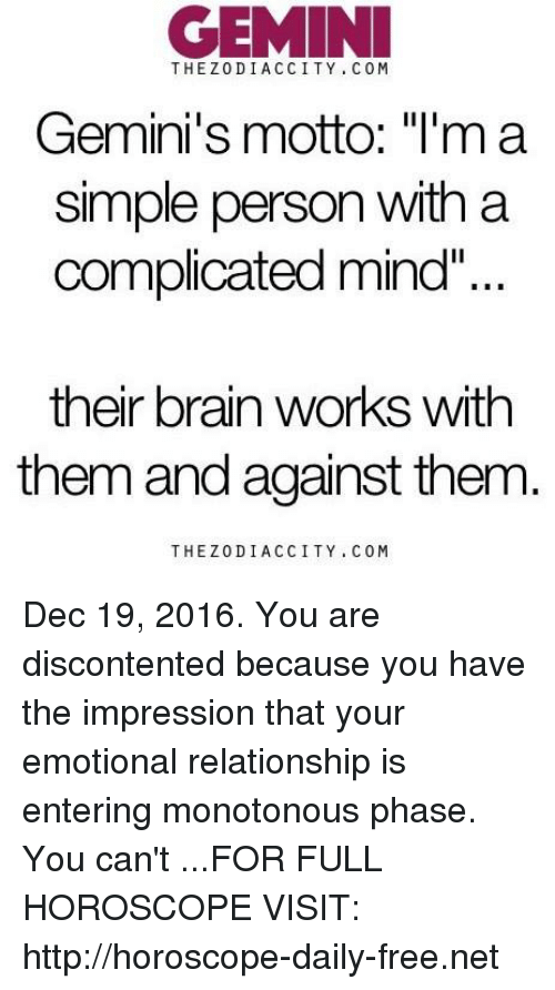 """Brain, Free, and Gemini: GEMINI  CITY COM  Gemini's motto: """"I'm a  simple person with a  complicated mind""""  their brain works with  them and against them  THE Z 0 DIA, C CITY COM Dec 19, 2016. You are discontented because you have the impression that your emotional relationship is entering monotonous phase. You can't ...FOR FULL HOROSCOPE VISIT: http://horoscope-daily-free.net"""