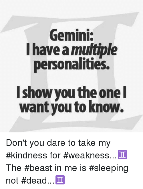 Gemini, Sleeping, and Kindness: Gemini:  I have a multiple  personalities.  I show you the one  I  want you to know. Don't you dare to take  my #kindness for #weakness...♊  The #beast in me is  #sleeping not #dead...♊