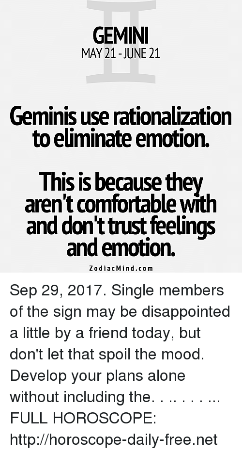 Being Alone, Comfortable, and Disappointed: GEMINI  MAY 21 - JUNE 21  Geminis use rationalization  to eliminate emotion.  This is because they  aren't comfortable with  and don't trust feelings  and emotion.  ZodiacMind.com Sep 29, 2017. Single members of the sign may be disappointed a little by a friend today, but don't let that spoil the mood. Develop your plans alone without including the. . .. . . . ... FULL HOROSCOPE:  http://horoscope-daily-free.net