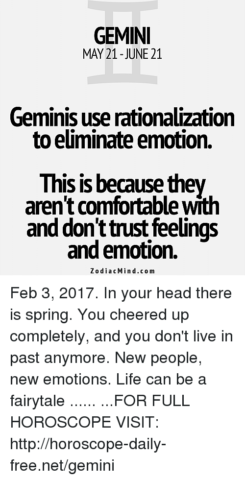 Comfortable, Head, and Life: GEMINI  MAY 21-JUNE 21  Geminis use rationalization  to eliminate emotion.  This is because they  aren't comfortable with  and don't trust feelings  and emotion.  Zodiac Min d.com Feb 3, 2017. In your head there is spring. You cheered up completely, and you don't live in past anymore. New people, new emotions. Life can be a fairytale ...... ...FOR FULL HOROSCOPE VISIT: http://horoscope-daily-free.net/gemini
