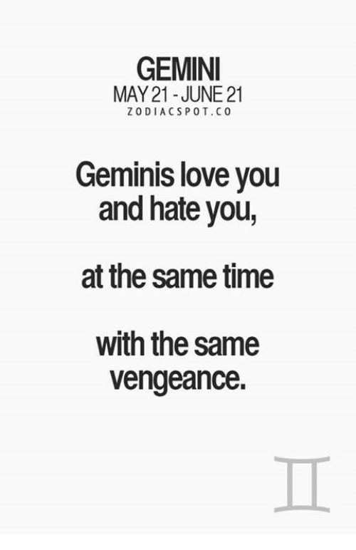 Love, Gemini, and Time: GEMINI  MAY 21-JUNE 21  ZODIACS POT. CO  Geminis love you  and hate you,  at the same time  with the same  vengeance.