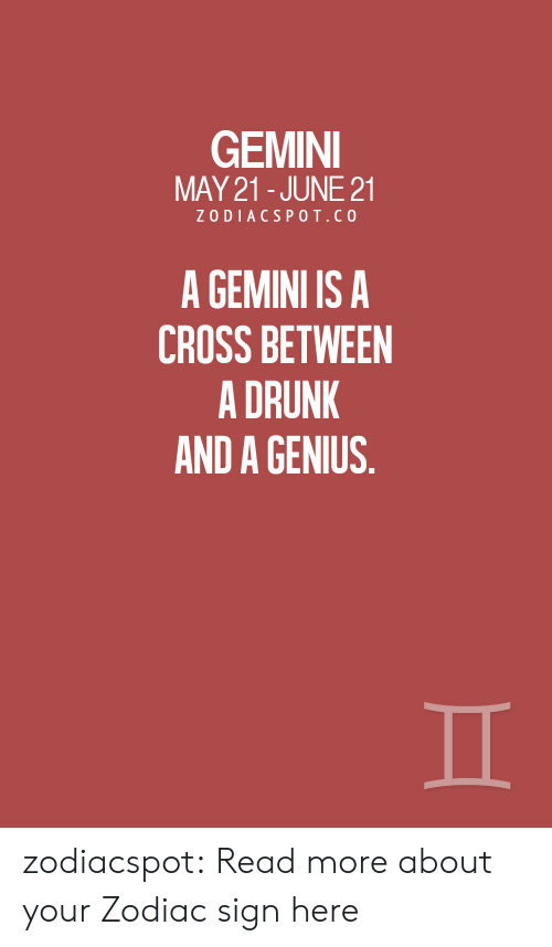 Drunk, Target, and Tumblr: GEMINI  MAY 21-JUNE 21  ZODIACSPOT.CO  A GEMINI IS A  CROSS BETWEEN  A DRUNK  AND A GENIUS. zodiacspot:  Read more about your Zodiac sign here