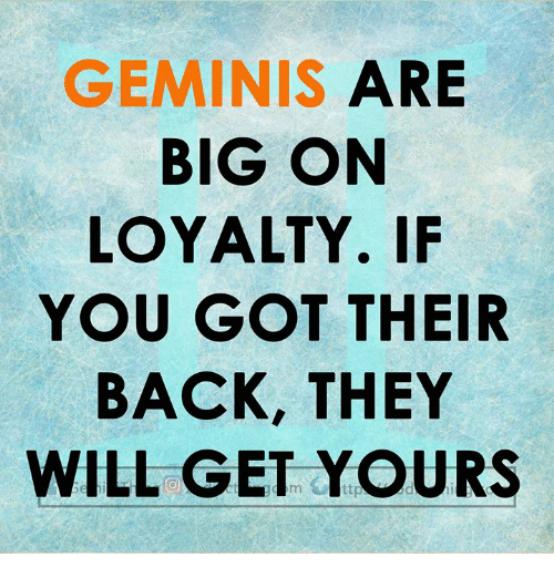 Back, Got, and Big: GEMINIS ARE  BIG ON  LOYALTY. IF  YOU GOT THEIR  BACK, THEY  WILL GET YOURS