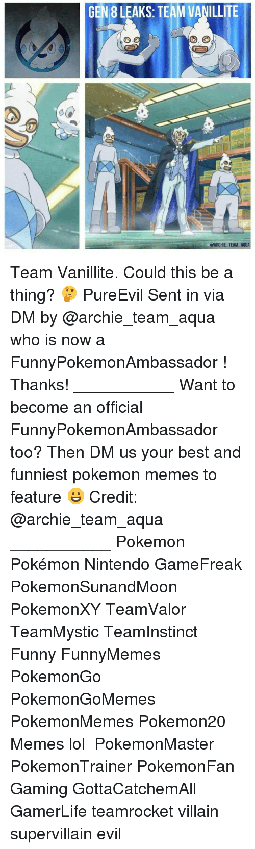 Funny, Lol, and Memes: GEN 8 LEAKS: TEAM VANILLITE  @ARCHIE TEAM AQUA Team Vanillite. Could this be a thing? 🤔 PureEvil Sent in via DM by @archie_team_aqua who is now a FunnyPokemonAmbassador ! Thanks! ___________ Want to become an official FunnyPokemonAmbassador too? Then DM us your best and funniest pokemon memes to feature 😀 Credit: @archie_team_aqua ___________ Pokemon Pokémon Nintendo GameFreak PokemonSunandMoon PokemonXY TeamValor TeamMystic TeamInstinct Funny FunnyMemes PokemonGo PokemonGoMemes PokemonMemes Pokemon20 Memes lol ポケットモンスター PokemonMaster PokemonTrainer PokemonFan Gaming GottaCatchemAll GamerLife teamrocket villain supervillain evil