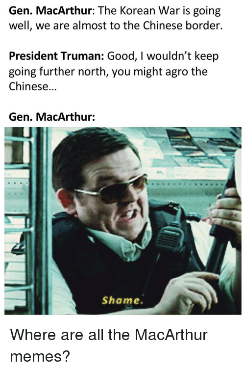 Memes, Chinese, and Good: Gen. MacArthur: The Korean War is going  well, we are almost to the Chinese border.  President Truman: Good, I wouldn't keep  going further north, you might agro the  Chinese...  Gen. MacArthur:  Shame. Where are all the MacArthur memes?