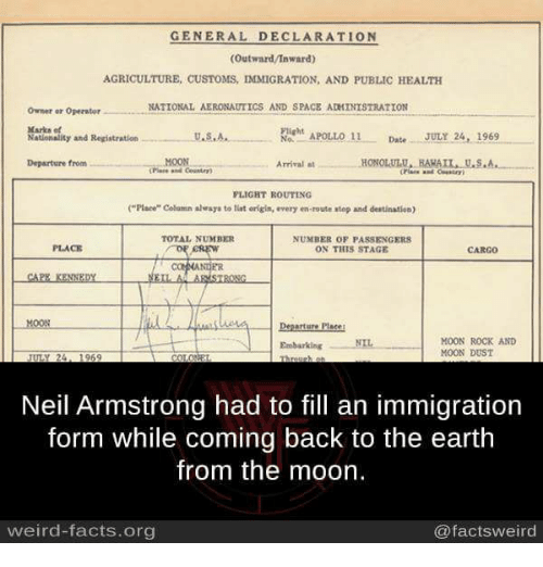 """Memes, 🤖, and Spaces: GENERAL DECLARATION  (Outward/Inward)  AGRICULTURE, CusTOMS, IMMIGRATION, AND PUBLIC HEALTH  NATIONAL AERONAUTICS AND SPACE ADMINISTRATION  Owner or Operator  Marks et  Flight  APOLLO 11  Date  JULY 24, 1969  U.S.A.,  Nationality and Registration  No.  MOON  HONOLULU, HAHAIL, U.S.A.  Departure from  Arrival  FLIGHT ROUTING  (""""Place"""" Column alvays to tint origin, every en-route stop and destination)  NUMBER OF PASSENGERS  PLACE  ON THIS STAGE  CREW  CAPE KENNEDY  EILA ARMSTRONG  Departure Plase!  MOON ROCK AND  Embarking NIL  MOON DUST  Neil Armstrong had to fill an immigration  form while coming back to the earth  from the moon.  weird-facts.org  @facts weird"""
