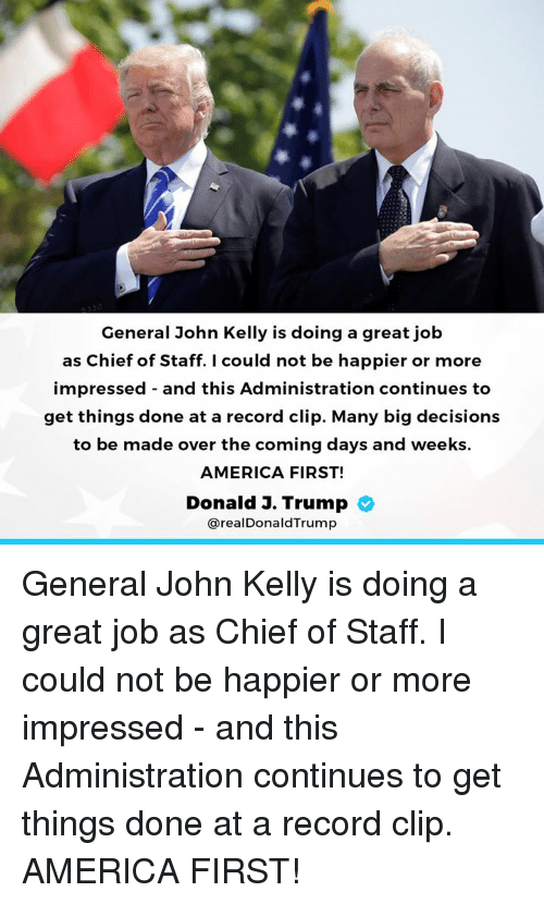 America, Record, and Trump: General John Kelly is doing a great job  as Chief of Staff. I could not be happier or more  impressed - and this Administration continues to  get things done at a record clip. Many big decisions  to be made over the coming days and weeks.  AMERICA FIRST!  Donald J. Trump  @realDonaldTrump General John Kelly is doing a great job as Chief of Staff. I could not be happier or more impressed - and this Administration continues to get things done at a record clip. AMERICA FIRST!