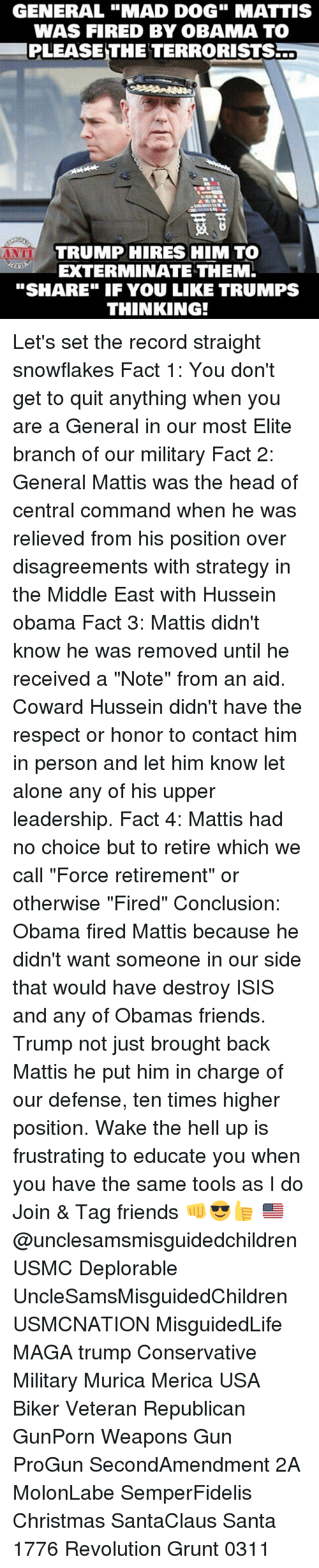 "Isis, Memes, and Quite: GENERAL ""MAD DOG"" MATTIS  WAS FIRED BY OBAMA TO  PLEASE THE TERRORISTS  TRUMP HIRES HIM TO  EXTERMINATE THEM.  ""SHARE"" IF YOU LIKE TRUMPS  THINKING! Let's set the record straight snowflakes Fact 1: You don't get to quit anything when you are a General in our most Elite branch of our military Fact 2: General Mattis was the head of central command when he was relieved from his position over disagreements with strategy in the Middle East with Hussein obama Fact 3: Mattis didn't know he was removed until he received a ""Note"" from an aid. Coward Hussein didn't have the respect or honor to contact him in person and let him know let alone any of his upper leadership. Fact 4: Mattis had no choice but to retire which we call ""Force retirement"" or otherwise ""Fired"" Conclusion: Obama fired Mattis because he didn't want someone in our side that would have destroy ISIS and any of Obamas friends. Trump not just brought back Mattis he put him in charge of our defense, ten times higher position. Wake the hell up is frustrating to educate you when you have the same tools as I do Join & Tag friends 👊😎👍 🇺🇸@unclesamsmisguidedchildren USMC Deplorable UncleSamsMisguidedChildren USMCNATION MisguidedLife MAGA trump Conservative Military Murica Merica USA Biker Veteran Republican GunPorn Weapons Gun ProGun SecondAmendment 2A MolonLabe SemperFidelis Christmas SantaClaus Santa 1776 Revolution Grunt 0311"