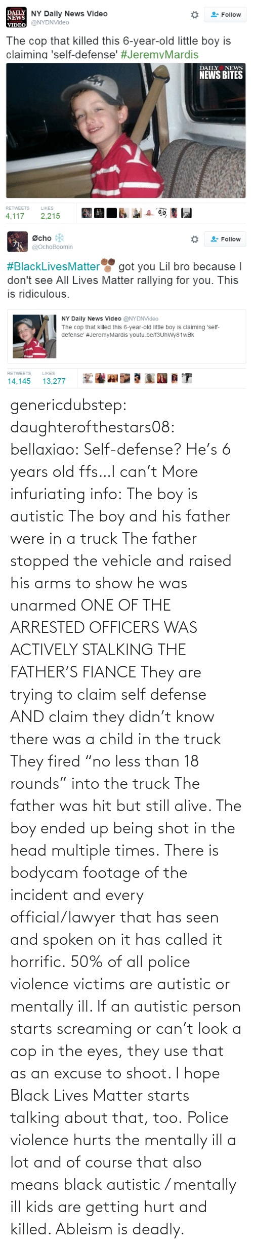 "Alive, Black Lives Matter, and Head: genericdubstep: daughterofthestars08:  bellaxiao:  Self-defense? He's 6 years old ffs…I can't  More infuriating info: The boy is autistic The boy and his father were in a truck The father stopped the vehicle and raised his arms to show he was unarmed ONE OF THE ARRESTED OFFICERS WAS ACTIVELY STALKING THE FATHER'S FIANCE They are trying to claim self defense AND claim they didn't know there was a child in the truck They fired ""no less than 18 rounds"" into the truck The father was hit but still alive. The boy ended up being shot in the head multiple times. There is bodycam footage of the incident and every official/lawyer that has seen and spoken on it has called it horrific.  50% of all police violence victims are autistic or mentally ill. If an autistic person starts screaming or can't look a cop in the eyes, they use that as an excuse to shoot. I hope Black Lives Matter starts talking about that, too. Police violence hurts the mentally ill a lot and of course that also means black autistic / mentally ill kids are getting hurt and killed. Ableism is deadly."