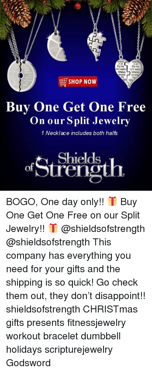 Christmas, Memes, and Free: GENESİS  GENESIS  1:49  May the  GENESS  3149  May the  Lord watcho atch  weon  yau  between between  youand youand  me  me  SHOP NOW  Buy One Get One Free  On our Split Jewelry  1 Necklace includes both halfs  Shields  tren BOGO, One day only!! 🎁 Buy One Get One Free on our Split Jewelry!! 🎁 @shieldsofstrength @shieldsofstrength This company has everything you need for your gifts and the shipping is so quick! Go check them out, they don't disappoint!! shieldsofstrength CHRISTmas gifts presents fitnessjewelry workout bracelet dumbbell holidays scripturejewelry Godsword