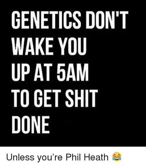Gym, Shit, and Phil Heath: GENETICS DON'T  WAKE YOU  UP AT 5AM  TO GET SHIT  DONE Unless you're Phil Heath 😂