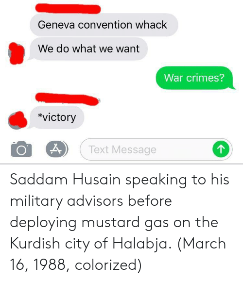 Texting, Text, and Military: Geneva convention whack  We do what we want  War crimes?  *victory  Text Message Saddam Husain speaking to his military advisors before deploying mustard gas on the Kurdish city of Halabja. (March 16, 1988, colorized)