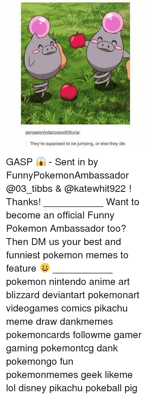 Anime, Dank, and Disney: geng  They're supposed to be jumping, or else they die GASP 😱 - Sent in by FunnyPokemonAmbassador @03_tibbs & @katewhit922 ! Thanks! ___________ Want to become an official Funny Pokemon Ambassador too? Then DM us your best and funniest pokemon memes to feature 😀 ___________ pokemon nintendo anime art blizzard deviantart pokemonart videogames comics pikachu meme draw dankmemes pokemoncards followme gamer gaming pokemontcg dank pokemongo fun pokemonmemes geek likeme lol disney pikachu pokeball pig