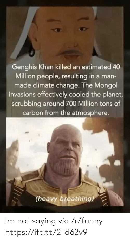 Funny, Mongol, and Change: Genghis Khan killed an estimated 40  Million people, resulting in a man-  made climate change. The Mongol  invasions effectively cooled the planet  scrubbing around 700 Million tons of  carbon from the atmosphere.  (heavy breathing) Im not saying via /r/funny https://ift.tt/2Fd62v9