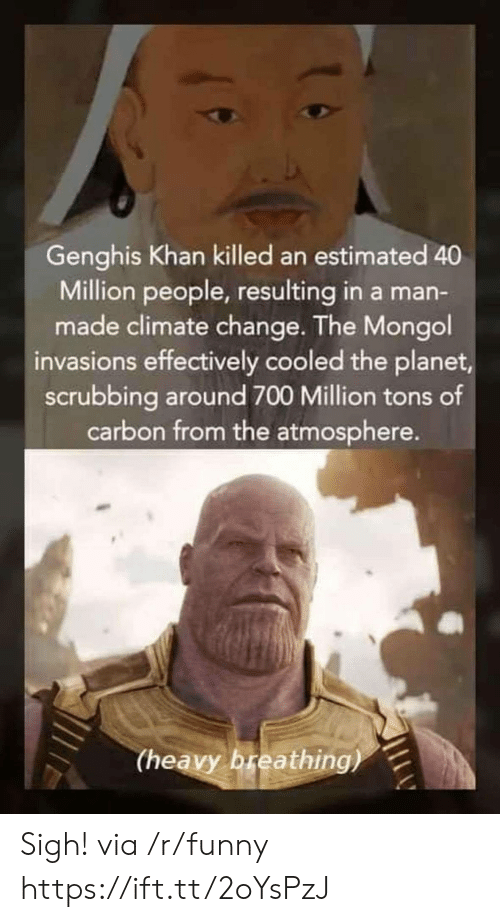 Funny, Mongol, and Change: Genghis Khan killed an estimated 40  Million people, resulting in a man-  made climate change. The Mongol  invasions effectively cooled the planet  scrubbing around 700 Million tons of  carbon from the atmosphere.  (heavy breathing) Sigh! via /r/funny https://ift.tt/2oYsPzJ