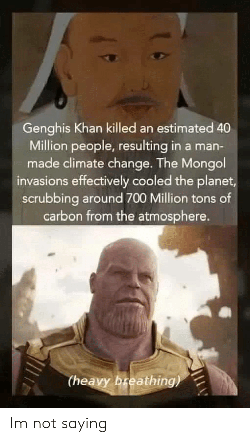 Mongol, Change, and Genghis Khan: Genghis Khan killed an estimated 40  Million people, resulting in a man-  made climate change. The Mongol  invasions effectively cooled the planet  scrubbing around 700 Million tons of  carbon from the atmosphere.  (heavy breathing) Im not saying