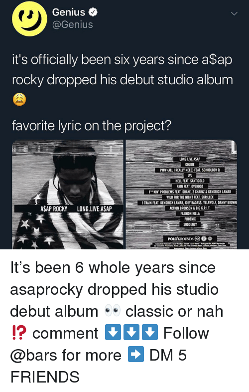 A$AP Rocky, Drake, and Fashion: Genius <  @Genius  it's officially been six years since a$ap  rocky dropped his debut studio album  favorite lyric on the project?  LONG LIVE ASAP  GOLDIE  PMW (ALL I REALLY NEED) FEAT. SCHOOLBOY Q  LVL  ELL FEAT. SANTIGOLD  PAIN FEAT. OVERDOZ  F..KIN. PROBLEMSFEAT DRAKE 2CAINZ& KENDRICK LAMAR-  WILD FOR THE NIGHT FEAT SKRILLEX  TRAIN FEAT. KENDRICK LAMAR, JOEY BADASS,YELAWOLF, DANNY BROWN  ACTION BRONSON&BIG K.R.I.T  FASHION KILLA  PHOENIX  SUDDENLY  ASAP ROCKY LONG.LIVE.A$AP It's been 6 whole years since asaprocky dropped his studio debut album 👀 classic or nah⁉️ comment ⬇️⬇️⬇️ Follow @bars for more ➡️ DM 5 FRIENDS