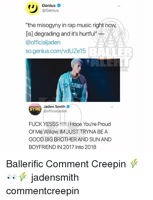 """Jaden Smith, Memes, and Music: Genius  @Genius  """"the misogyny in rap music right now  [is] degrading and it's hurtful""""  @officialjaden  so.genius.com/vdUZe15  BALLER  OM  Jaden Smith  @officialjaden  SYRE  FUCK YESSS!! Hope You're Proud  Of Me Willow. IM JUST TRYNA BE A  GOOD BIG BROTHER AND SUN AND  BOYFRIEND IN 2017 Into 2018 Ballerific Comment Creepin 🌾👀🌾 jadensmith commentcreepin"""