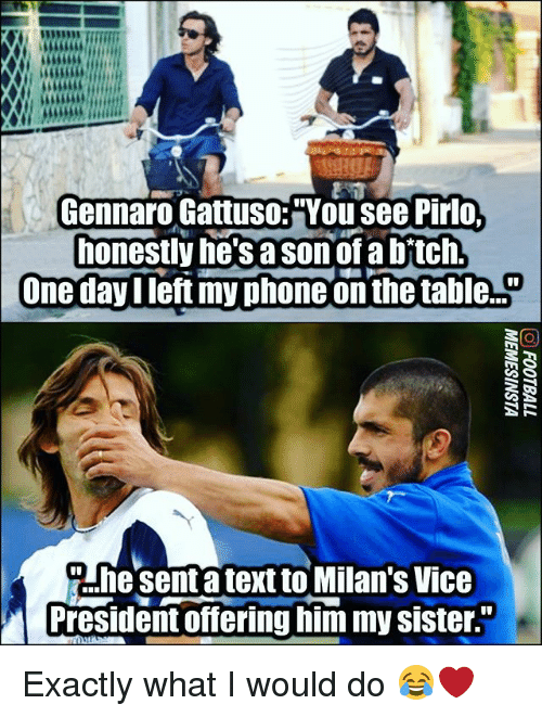 """Memes, Phone, and Text: Gennaro Gattuso:""""You see Pirlo  honestly he'sa sonof a bftch  One dayIleft my phone on the ta le..  Ahesenta text to Milan's Vice  President offering him my sister Exactly what I would do 😂❤"""