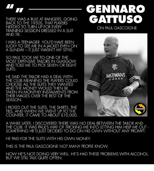 Club, Memes, and Money: GENNARO  THERE WAS A RULE AT RANGERS, GOING  BACK TO THE 195OS, THAT PLAYERS  NEEDED TO TURN UP FOR EVERY  TRAINING SESSION DRESSED IN A SUIT  AND TIE  ON PAUL GASCOIGNE  IWAS A TEENAGER. YOU'D HAVE BEEN  LUCKY TO SEE ME IN A JACKET EVEN ON  A SUNDAY- IT JUST WASN'T MY STYLE.  SO PAUL TOOK ME TO ONE OF THE  MOST EXPENSIVE TAILORS IN GLASGOW  AND TOLD ME TO PICK SEVEN OR EIGHT  SUITS  MSEWANS  HE SAID THE TAILOR HAD A DEAL WITH  THE CLUB MEANING THE PLAYERS COULD  CHOOSE ALL THE SUITS THEY WANTED  AND THE MONEY WOULD THENN BE  TAKEN IN MONTHLY INSTALMENTS FROM  THEIR WAGES OVER THE REST OF THE  SEASON  LAGER  I PICKED OUT THE SUITS, THE SHIRTS, THE  TIES, AND WHEN VVE WENT UP TO THE  COUNTER, IT CAME TO ABOUT £10,000.  A WHILE LATER, I DISCOVERED THERE WAS NO DEAL BETWEEN THE TAILOR AND  THE CLUB. IT WAS PAUL'S WAY OF TRICKING ME INTO LETTING HIM HELP ME OUT  SOMETHING HE'D JUST DECIDED TO DO ON HIS OWN WITHOUT ANY PROMPT.  HE PAID FOR THE SUITS WITH HIS OWN MONEY  THIS IS THE PAUL GASCOIGNE NOT MANY PEOPLE KNOW  NOW HE'S NOT DOING VERY WELL. HE'S HAD THESE PROBLEMS WITH ALCOHOL  BUT VWE STILL TALK QUITE OFTEN.