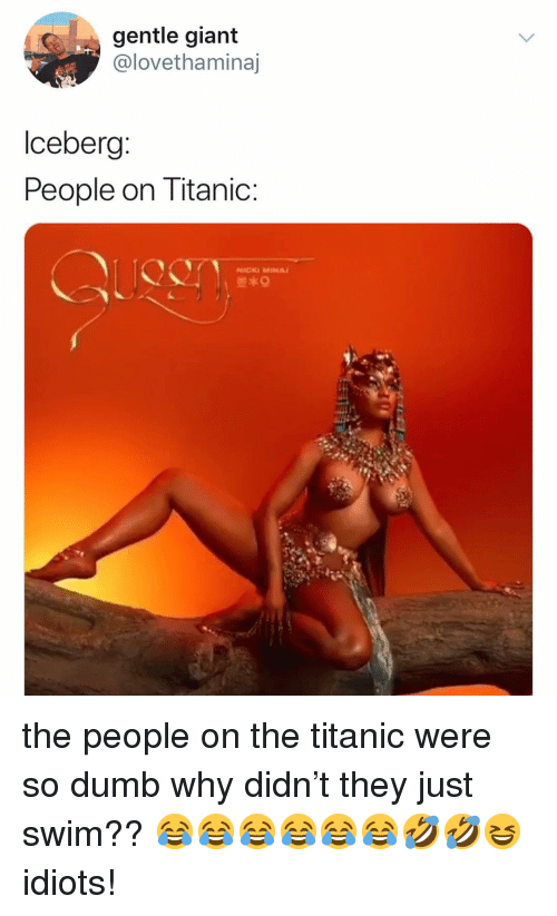 Dumb, Ironic, and Titanic: gentle giant  @lovethaminaj  lceberg  People on Titanic  NİCKi MINA/ the people on the titanic were so dumb why didn't they just swim?? 😂😂😂😂😂😂🤣🤣😆 idiots!
