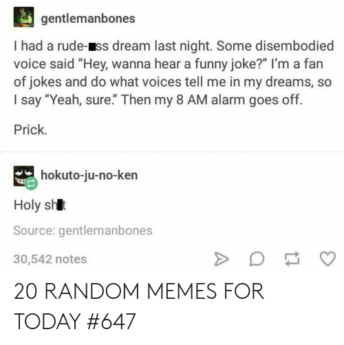 """Funny, Ken, and Memes: gentlemanbones  I had a rude-ss dream last night. Some disembodied  voice said """"Hey, wanna hear a funny joke?"""" I'm a fan  of jokes and do what voices tell me in my dreams, so  I say """"Yeah, sure"""" Then my 8 AM alarm goes off.  Prick.  hokuto-ju-no-ken  Holy shlt  Source: gentlemanbones  30,542 notes 20 RANDOM MEMES FOR TODAY #647"""