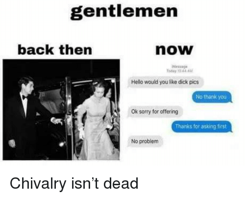 Dick Pics, Hello, and Sorry: gentlemen  back then  now  Message  ay 10 44AM  Hello would you like dick pics  No thank you  Ok sorry for offering  Thanks for asking first  No problem Chivalry isn't dead