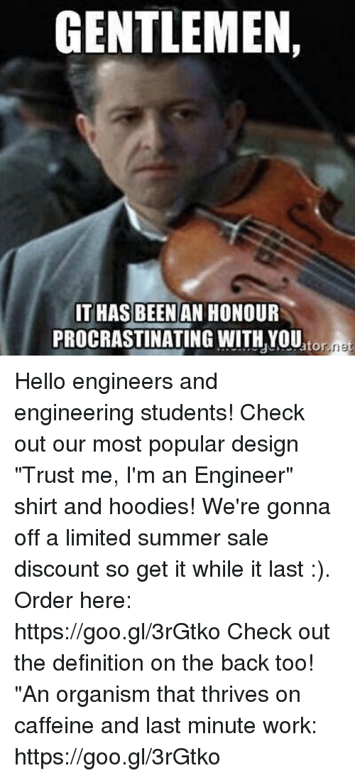 "Hello, Work, and Summer: GENTLEMEN  IT HAS BEEN AN HONOUR  PROCRASTINATING WITH YOU Hello engineers and engineering students! Check out our most popular design ""Trust me, I'm an Engineer"" shirt and hoodies! We're gonna off a limited summer sale discount so get it while it last :). Order here: https://goo.gl/3rGtko  Check out the definition on the back too! ""An organism that thrives on caffeine and last minute work:  https://goo.gl/3rGtko"