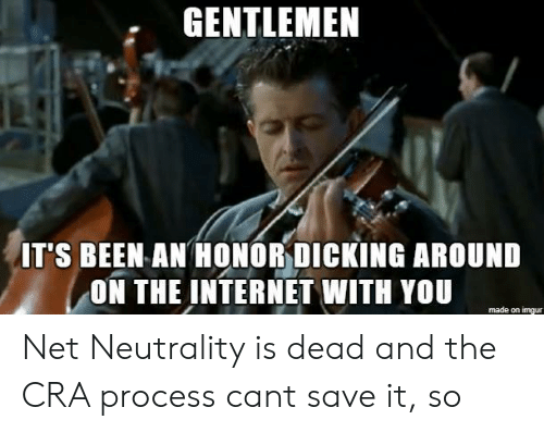 Internet, Imgur, and Been: GENTLEMEN  IT'S BEEN AN HONORDICKING AROUND  ON THE INTERNET WITH YOU  made on imgur Net Neutrality is dead and the CRA process cant save it, so