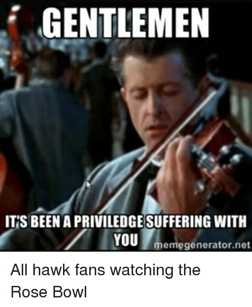 Meme, Memes, and Bowling: GENTLEMEN  ITS BEENAPRIVILEDGESUFFERING WITH  YOU  meme generator All hawk fans watching the Rose Bowl